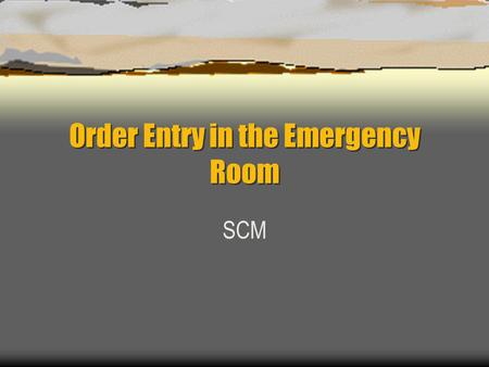 Order Entry in the Emergency Room SCM. Standard order session Orders are to be done in the ECC and are assumed to be STAT.