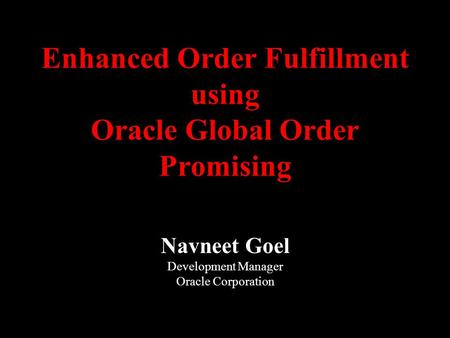 Enhanced Order Fulfillment using Oracle Global Order Promising Navneet Goel Development Manager Oracle Corporation.