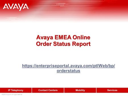 © 2005 Avaya Inc. All rights reserved. Avaya EMEA Online Order Status Report https://enterpriseportal.avaya.com/ptlWeb/bp/ orderstatus.