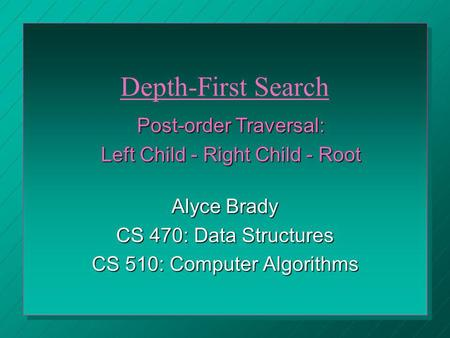 Alyce Brady CS 470: Data Structures CS 510: Computer Algorithms Post-order Traversal: Left Child - Right Child - Root Depth-First Search.