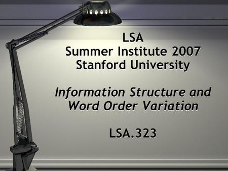 LSA Summer Institute 2007 Stanford University Information Structure and Word Order Variation LSA.323.