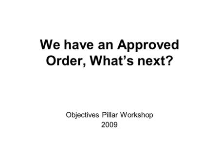 We have an Approved Order, Whats next? Objectives Pillar Workshop 2009.