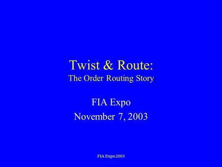 FIA Expo 2003 Twist & Route: The Order Routing Story FIA Expo November 7, 2003.