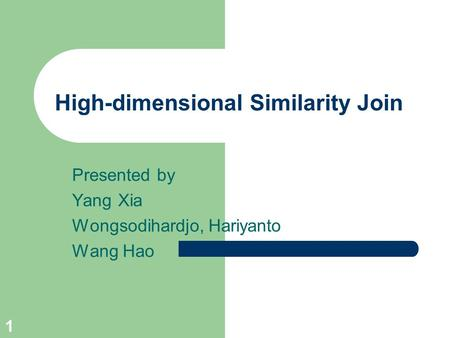 1 High-dimensional Similarity Join Presented by Yang Xia Wongsodihardjo, Hariyanto Wang Hao.