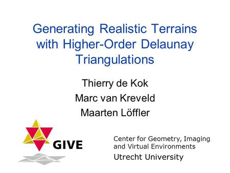 Generating Realistic Terrains with Higher-Order Delaunay Triangulations Thierry de Kok Marc van Kreveld Maarten Löffler Center for Geometry, Imaging and.
