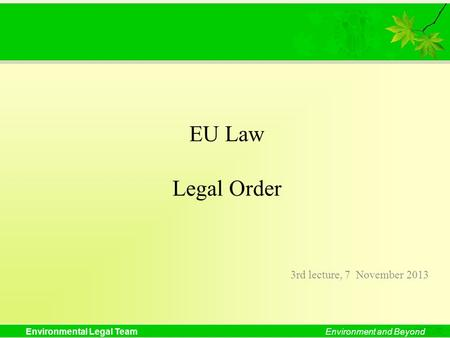 Environmental Legal TeamEnvironment and Beyond EU Law Legal Order 3rd lecture, 7 November 2013.