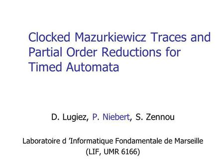 Clocked Mazurkiewicz Traces and Partial Order Reductions for Timed Automata D. Lugiez, P. Niebert, S. Zennou Laboratoire d Informatique Fondamentale de.
