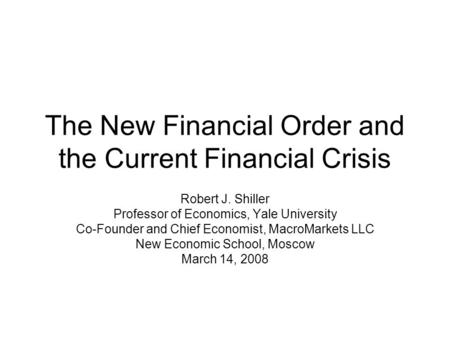 The New Financial Order and the Current Financial Crisis Robert J. Shiller Professor of Economics, Yale University Co-Founder and Chief Economist, MacroMarkets.