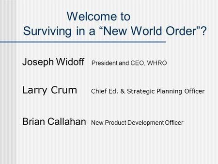 Welcome to Surviving in a New World Order? Joseph Widoff President and CEO, WHRO Larry Crum Chief Ed. & Strategic Planning Officer Brian Callahan New Product.