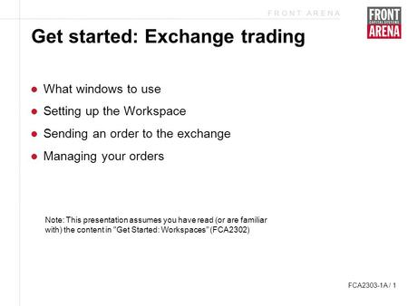 F R O N T A R E N A FCA2303-1A / 1 Get started: Exchange trading What windows to use Setting up the Workspace Sending an order to the exchange Managing.