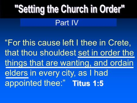 Part IV Titus 1:5 For this cause left I thee in Crete, that thou shouldest set in order the things that are wanting, and ordain elders in every city, as.