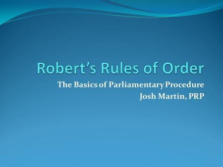 The Basics of Parliamentary Procedure Josh Martin, PRP.