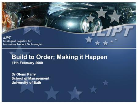 Build to Order; Making it Happen 11th February 2009 Dr Glenn Parry School of Management University of Bath.