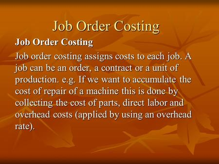 Job Order Costing Job order costing assigns costs to each job. A job can be an order, a contract or a unit of production. e.g. If we want to accumulate.