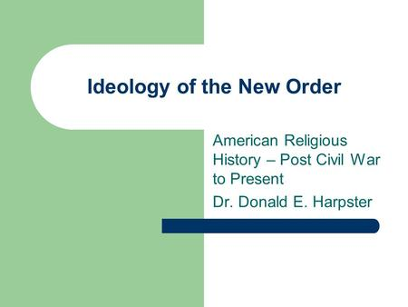 Ideology of the New Order American Religious History – Post Civil War to Present Dr. Donald E. Harpster.