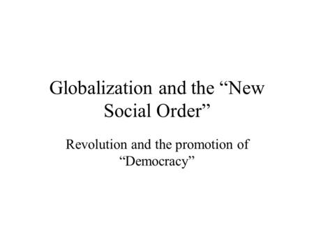 Globalization and the New Social Order Revolution and the promotion of Democracy.