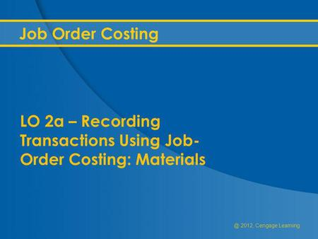 @ 2012, Cengage Learning Job Order Costing LO 2a – Recording Transactions Using Job- Order Costing: Materials.