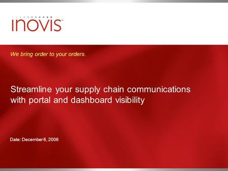 Streamline your supply chain communications with portal and dashboard visibility We bring order to your orders. Date: December 6, 2006.