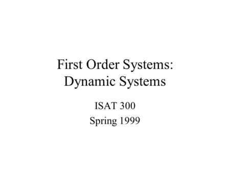 First Order Systems: Dynamic Systems ISAT 300 Spring 1999.