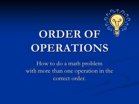 ORDER OF OPERATIONS How to do a math problem with more than one operation in the correct order.