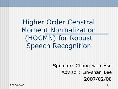 2007-02-081 Higher Order Cepstral Moment Normalization (HOCMN) for Robust Speech Recognition Speaker: Chang-wen Hsu Advisor: Lin-shan Lee 2007/02/08.
