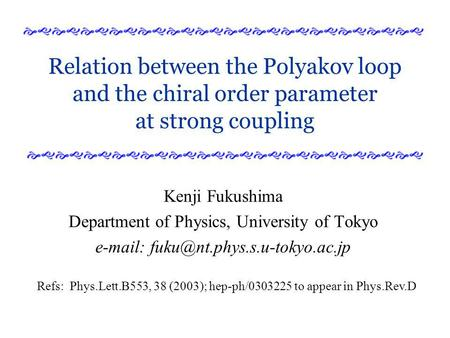 Relation between the Polyakov loop and the chiral order parameter at strong coupling Kenji Fukushima Department of Physics, University of Tokyo e-mail: