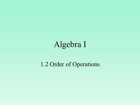 Algebra I 1.2 Order of Operations. use the order of operations to evaluate expressions. Objective The student will be able to:
