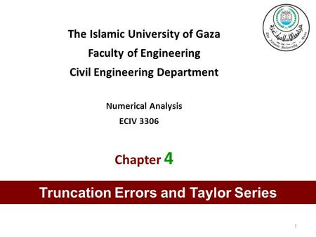 The Islamic University of Gaza Faculty of Engineering Civil Engineering Department Numerical Analysis ECIV 3306 Chapter 4 1 Truncation Errors and Taylor.