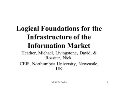 I-ESA'08 Berlin1 Logical Foundations for the Infrastructure of the Information Market Heather, Michael, Livingstone, David, & Rossiter, Nick, CEIS, Northumbria.