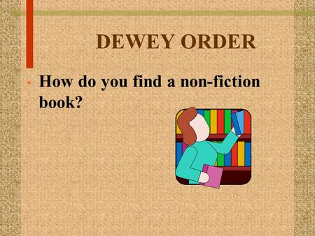 DEWEY ORDER How do you find a non-fiction book?. A lesson on Dewey by Patti Evans, Carlisle Elem.