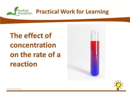 © Nuffield Foundation 2013 Practical Work for Learning The effect of concentration on the rate of a reaction.