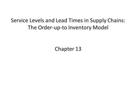 Service Levels and Lead Times in Supply Chains: The Order-up-to Inventory Model Chapter 13.