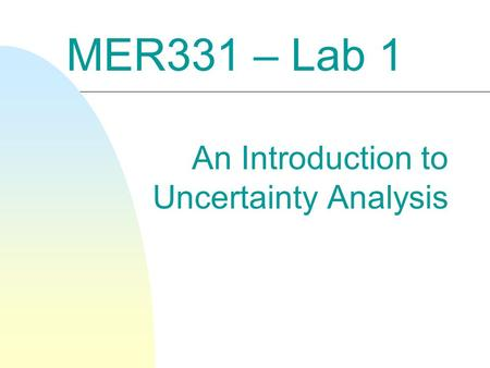 MER331 – Lab 1 An Introduction to Uncertainty Analysis.
