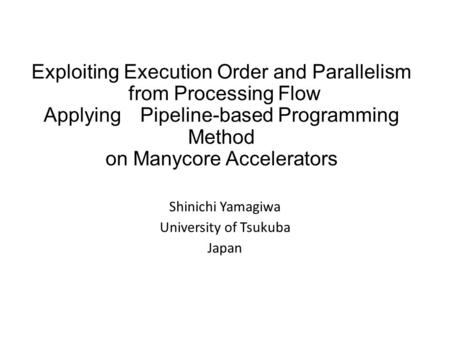 Exploiting Execution Order and Parallelism from Processing Flow Applying Pipeline-based Programming Method on Manycore Accelerators Shinichi Yamagiwa University.