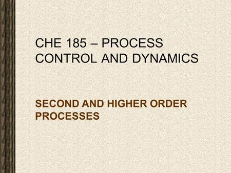 CHE 185 – PROCESS CONTROL AND DYNAMICS SECOND AND HIGHER ORDER PROCESSES.