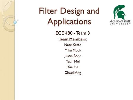 Filter Design and Applications ECE 480 - Team 3 Team Members: Nate Kesto Mike Mock Justin Bohr Yuan Mei Xie He Chaoli Ang.