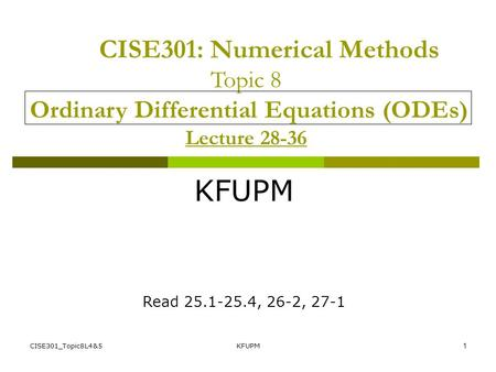 CISE301_Topic8L4&5KFUPM1 CISE301: Numerical Methods Topic 8 Ordinary Differential Equations (ODEs) Lecture 28-36 KFUPM Read 25.1-25.4, 26-2, 27-1.