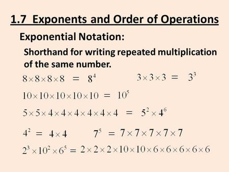 1.7 Exponents and Order of Operations Exponential Notation: Shorthand for writing repeated multiplication of the same number.