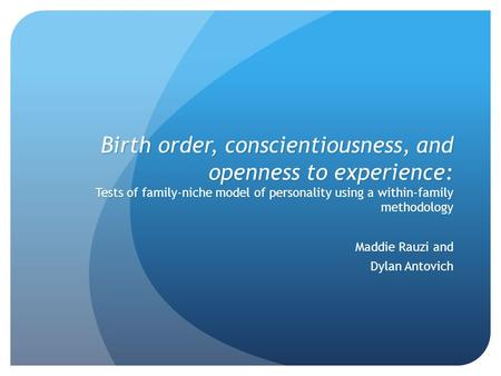 Birth order, conscientiousness, and openness to experience: Tests of family-niche model of personality using a within-family methodology Maddie Rauzi and.