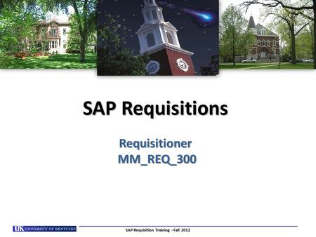 SAP Requisitions Requisitioner MM_REQ_300 SAP Requisition Training - Fall 2012.