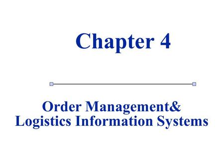 1 1 Chapter 4 Order Management& Logistics Information Systems.