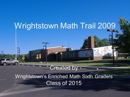 Wrightstown Math Trail 2009 Created by Wrightstowns Enriched Math Sixth Graders Class of 2015.