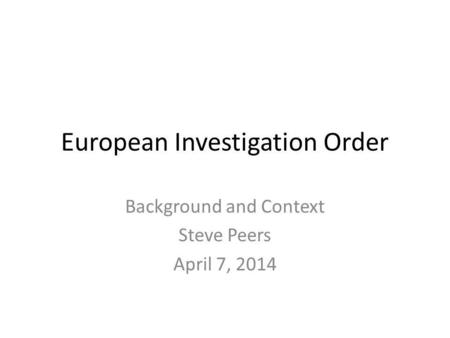 European Investigation Order Background and Context Steve Peers April 7, 2014.