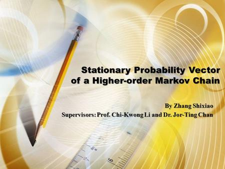 Stationary Probability Vector of a Higher-order Markov Chain By Zhang Shixiao Supervisors: Prof. Chi-Kwong Li and Dr. Jor-Ting Chan.