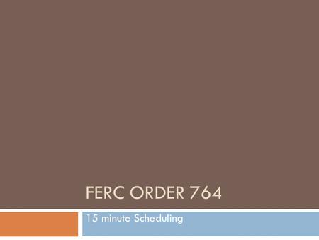 FERC ORDER 764 15 minute Scheduling. FERC Order 764 Topics Implementation timeline FERC Requirements WECC Requirements Impacts PS, RT, ATF WIT Displays.