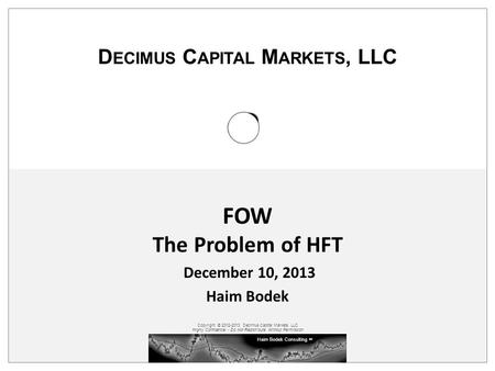Haim Bodek Consulting SM Copyright © 2012-2013 Decimus Capital Markets, LLC Highly Confidential - Do Not Redistribute Without Permission D ECIMUS C APITAL.