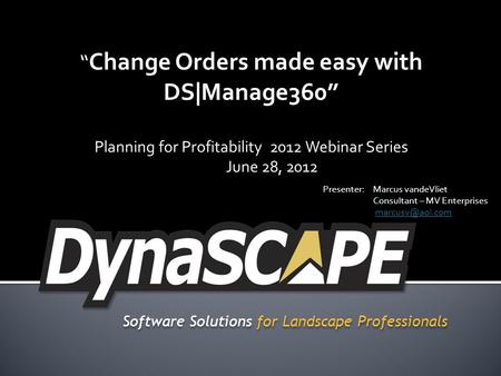 Software Solutions for Landscape Professionals Change Orders made easy with DS|Manage360 Planning for Profitability 2012 Webinar Series June 28, 2012 Presenter:Marcus.
