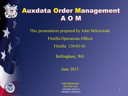1 Auxdata Order Management A O M USCGAUX 130-01-01 Bellingham, Washington This presentation prepared by John Milczewski Flotilla Operations Officer Flotilla.