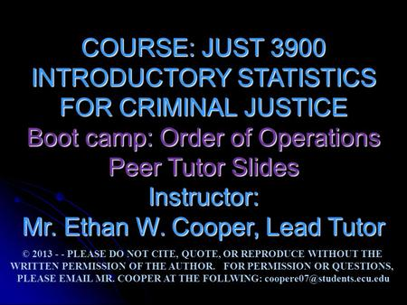COURSE: JUST 3900 INTRODUCTORY STATISTICS FOR CRIMINAL JUSTICE Boot camp: Order of Operations Peer Tutor Slides Instructor: Mr. Ethan W. Cooper, Lead Tutor.