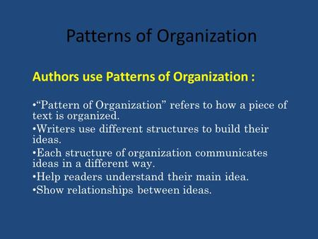 Patterns of Organization Authors use Patterns of Organization : Pattern of Organization refers to how a piece of text is organized. Writers use different.
